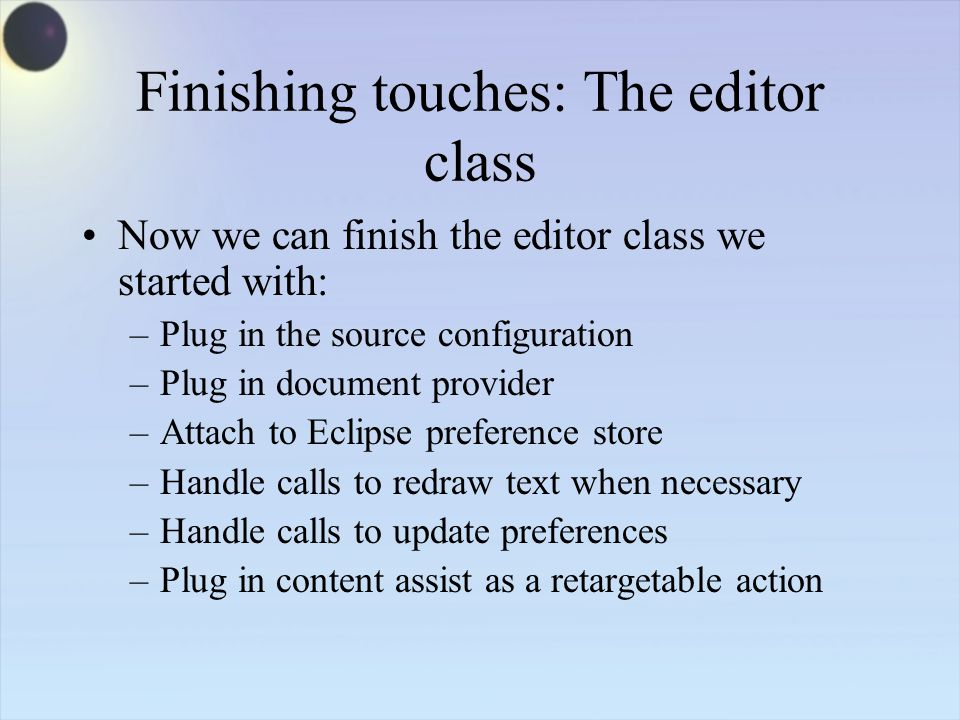 Finishing touches: The editor class Now we can finish the editor class we started with: –Plug in the source configuration –Plug in document provider –Attach to Eclipse preference store –Handle calls to redraw text when necessary –Handle calls to update preferences –Plug in content assist as a retargetable action
