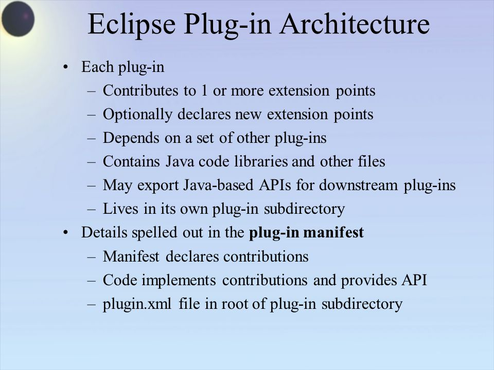 Eclipse Plug-in Architecture Each plug-in –Contributes to 1 or more extension points –Optionally declares new extension points –Depends on a set of other plug-ins –Contains Java code libraries and other files –May export Java-based APIs for downstream plug-ins –Lives in its own plug-in subdirectory Details spelled out in the plug-in manifest –Manifest declares contributions –Code implements contributions and provides API –plugin.xml file in root of plug-in subdirectory