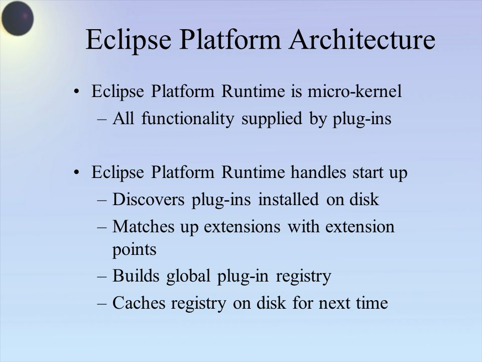 Eclipse Platform Architecture Eclipse Platform Runtime is micro-kernel –All functionality supplied by plug-ins Eclipse Platform Runtime handles start up –Discovers plug-ins installed on disk –Matches up extensions with extension points –Builds global plug-in registry –Caches registry on disk for next time