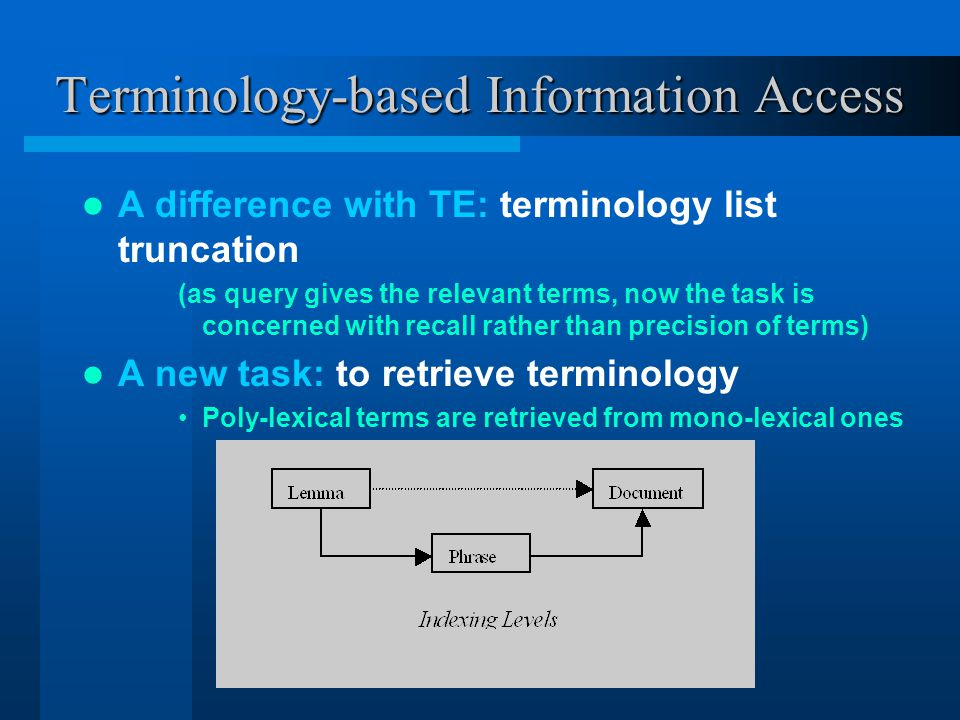 Terminology-based Information Access A difference with TE: terminology list truncation (as query gives the relevant terms, now the task is concerned with recall rather than precision of terms) A new task: to retrieve terminology Poly-lexical terms are retrieved from mono-lexical ones