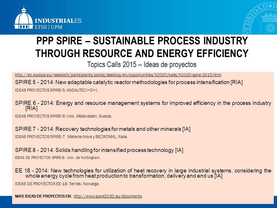 PPP SPIRE – SUSTAINABLE PROCESS INDUSTRY THROUGH RESOURCE AND ENERGY EFFICIENCY Topics Calls 2015 – Ideas de proyectos http://ec.europa.eu/research/participants/portal/desktop/en/opportunities/h2020/calls/h2020-spire-2015.html SPIRE 5 - 2014: New adaptable catalytic reactor methodologies for process intensification [RIA] IDEAS PROYECTOS SPIRE-5: ANDALTEC I+D+I.