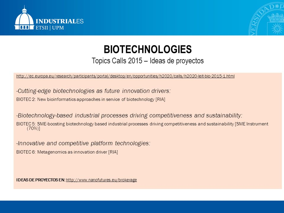 BIOTECHNOLOGIES Topics Calls 2015 – Ideas de proyectos http://ec.europa.eu/research/participants/portal/desktop/en/opportunities/h2020/calls/h2020-leit-bio-2015-1.html -Cutting-edge biotechnologies as future innovation drivers: BIOTEC 2: New bioinformatics approaches in service of biotechnology [RIA] -Biotechnology-based industrial processes driving competitiveness and sustainability: BIOTEC 5: SME-boosting biotechnology based industrial processes driving competitiveness and sustainability [SME Instrument (70%)] -Innovative and competitive platform technologies: BIOTEC 6: Metagenomics as innovation driver [RIA] IDEAS DE PROYECTOS EN: http://www.nanofutures.eu/brokerage