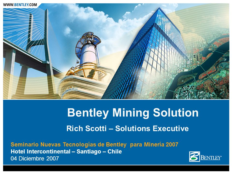 Seminario Nuevas Tecnologías de Bentley para Minería 2007 Hotel Intercontinental – Santiago – Chile 04 Diciembre 2007 Bentley Mining Solution Rich Scotti – Solutions Executive