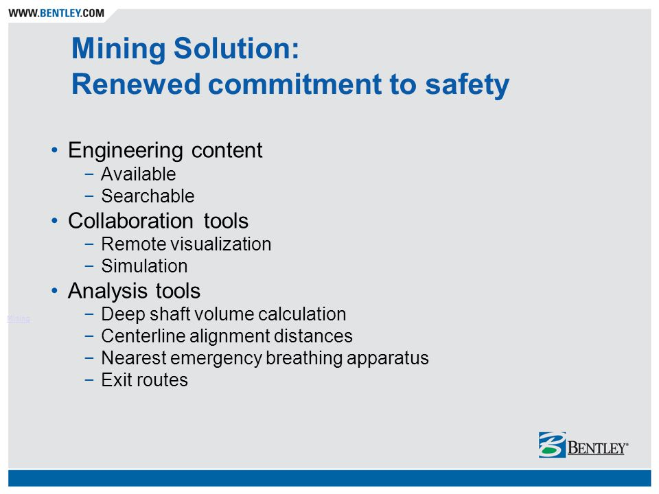 Mining Solution: Renewed commitment to safety Engineering content −Available −Searchable Collaboration tools −Remote visualization −Simulation Analysis tools −Deep shaft volume calculation −Centerline alignment distances −Nearest emergency breathing apparatus −Exit routes Mining