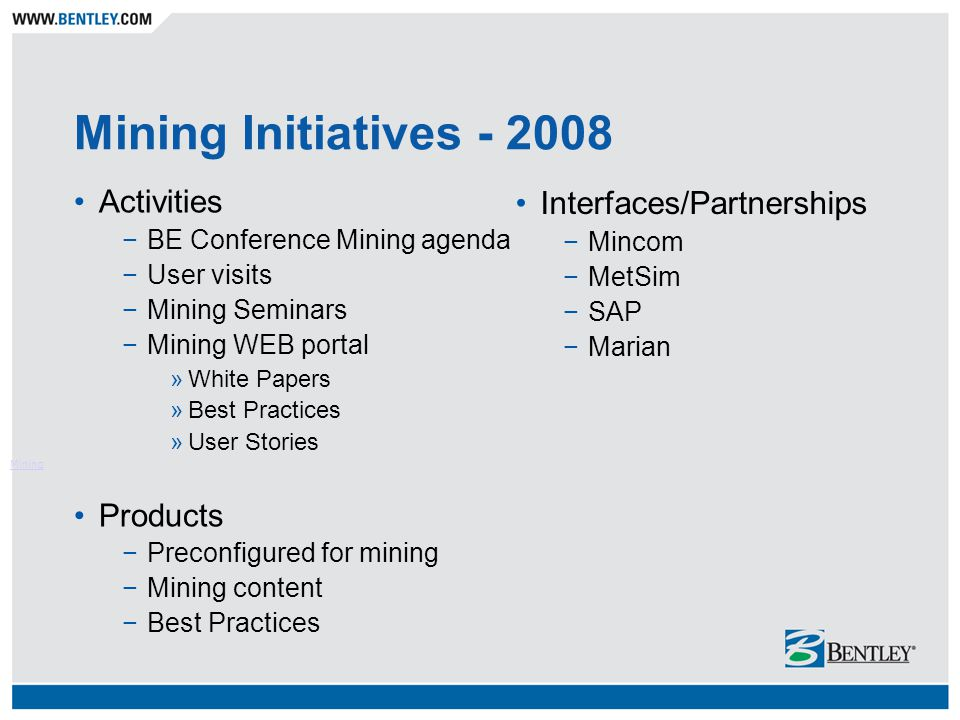 Mining Initiatives - 2008 Activities −BE Conference Mining agenda −User visits −Mining Seminars −Mining WEB portal »White Papers »Best Practices »User Stories Products −Preconfigured for mining −Mining content −Best Practices Mining Interfaces/Partnerships −Mincom −MetSim −SAP −Marian