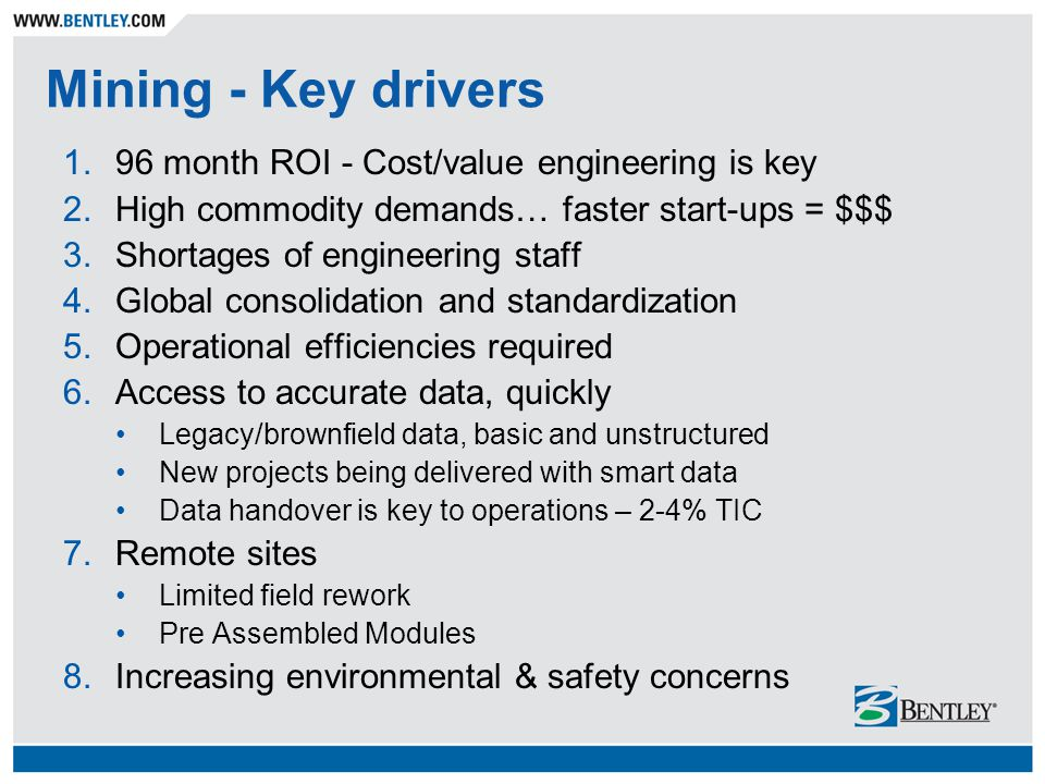 Mining - Key drivers 1.96 month ROI - Cost/value engineering is key 2.High commodity demands… faster start-ups = $$$ 3.Shortages of engineering staff 4.Global consolidation and standardization 5.Operational efficiencies required 6.Access to accurate data, quickly Legacy/brownfield data, basic and unstructured New projects being delivered with smart data Data handover is key to operations – 2-4% TIC 7.Remote sites Limited field rework Pre Assembled Modules 8.Increasing environmental & safety concerns