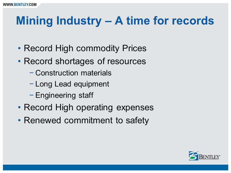 Mining Industry – A time for records Record High commodity Prices Record shortages of resources −Construction materials −Long Lead equipment −Engineering staff Record High operating expenses Renewed commitment to safety