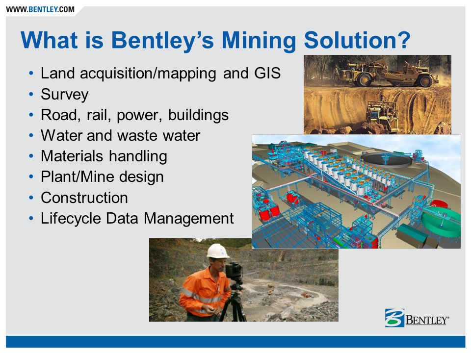 Land acquisition/mapping and GIS Survey Road, rail, power, buildings Water and waste water Materials handling Plant/Mine design Construction Lifecycle Data Management What is Bentley's Mining Solution