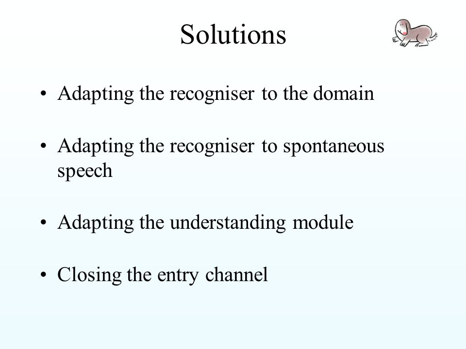 Solutions Adapting the recogniser to the domain Adapting the recogniser to spontaneous speech Adapting the understanding module Closing the entry channel