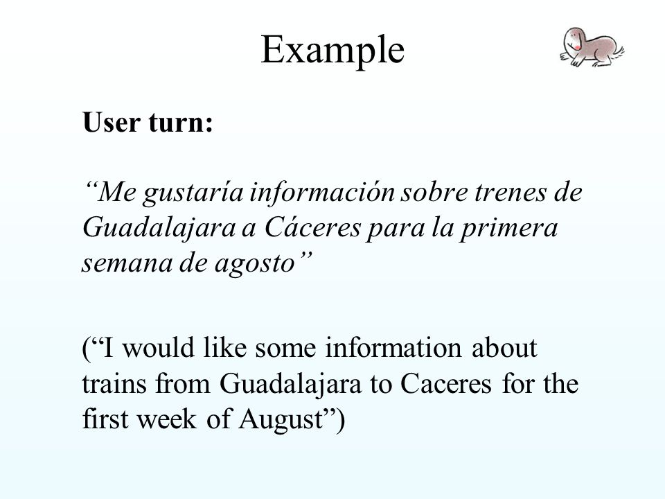 Example User turn: Me gustaría información sobre trenes de Guadalajara a Cáceres para la primera semana de agosto ( I would like some information about trains from Guadalajara to Caceres for the first week of August )