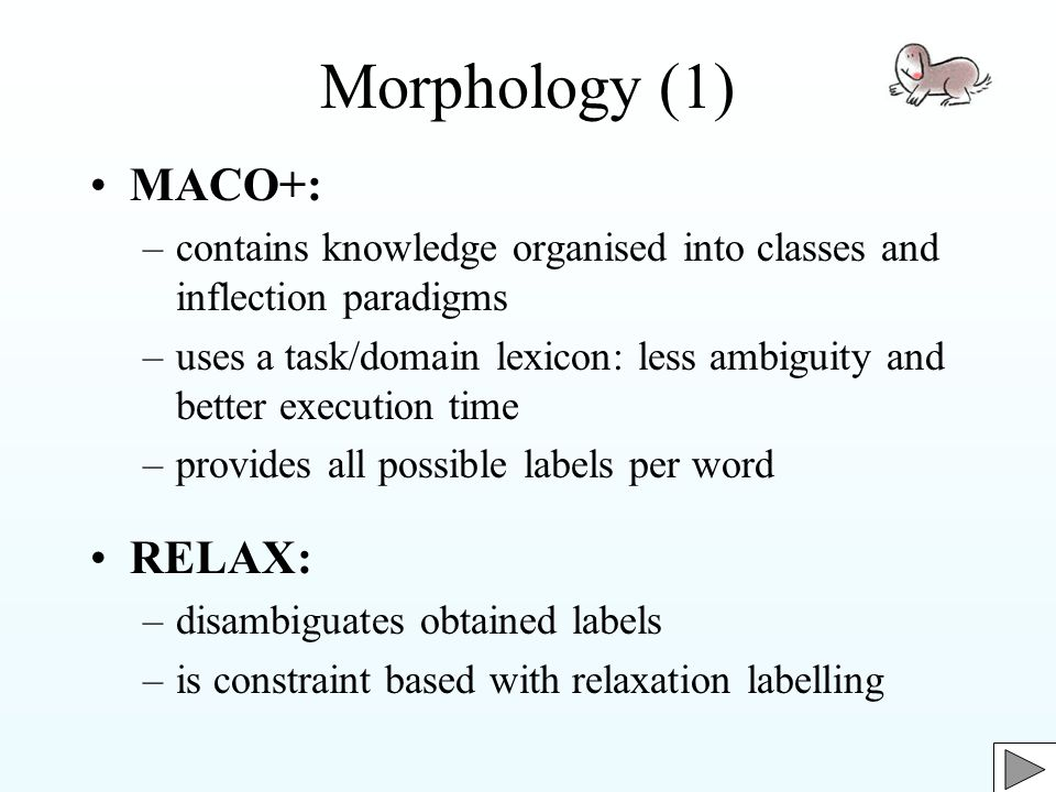 Morphology (1) MACO+: –contains knowledge organised into classes and inflection paradigms –uses a task/domain lexicon: less ambiguity and better execution time –provides all possible labels per word RELAX: –disambiguates obtained labels –is constraint based with relaxation labelling