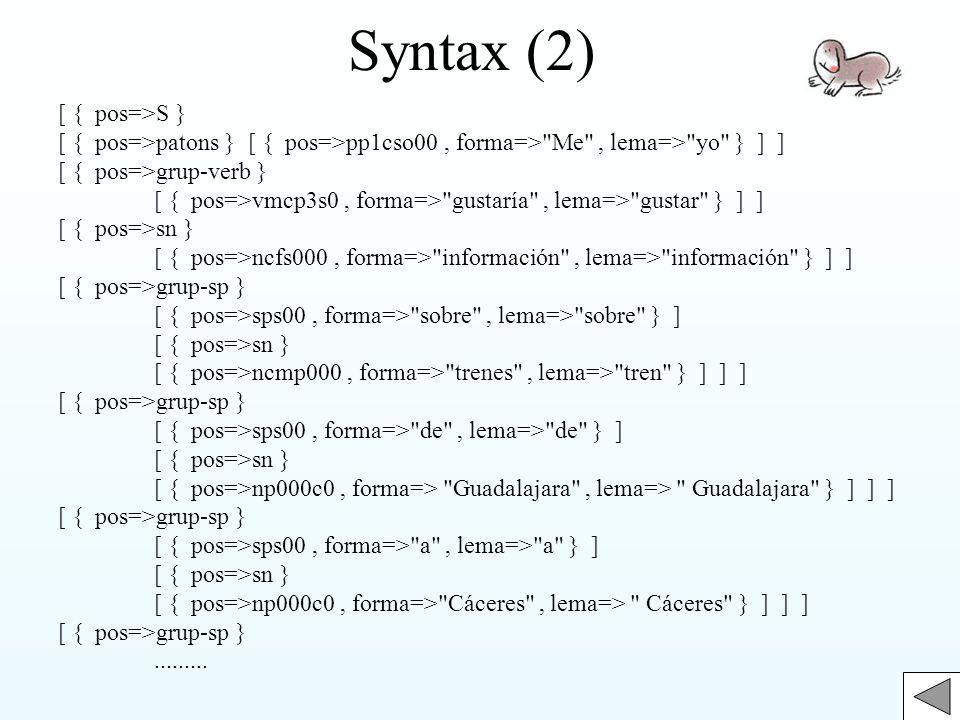 Syntax (2) [ { pos=>S } [ { pos=>patons } [ { pos=>pp1cso00, forma=> Me , lema=> yo } ] ] [ { pos=>grup-verb } [ { pos=>vmcp3s0, forma=> gustaría , lema=> gustar } ] ] [ { pos=>sn } [ { pos=>ncfs000, forma=> información , lema=> información } ] ] [ { pos=>grup-sp } [ { pos=>sps00, forma=> sobre , lema=> sobre } ] [ { pos=>sn } [ { pos=>ncmp000, forma=> trenes , lema=> tren } ] ] ] [ { pos=>grup-sp } [ { pos=>sps00, forma=> de , lema=> de } ] [ { pos=>sn } [ { pos=>np000c0, forma=> Guadalajara , lema=> Guadalajara } ] ] ] [ { pos=>grup-sp } [ { pos=>sps00, forma=> a , lema=> a } ] [ { pos=>sn } [ { pos=>np000c0, forma=> Cáceres , lema=> Cáceres } ] ] ] [ { pos=>grup-sp }.........