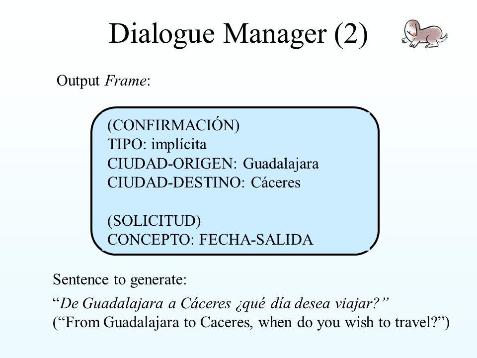 Dialogue Manager (2) Sentence to generate: De Guadalajara a Cáceres ¿qué día desea viajar ( From Guadalajara to Caceres, when do you wish to travel ) Output Frame: (CONFIRMACIÓN) TIPO: implícita CIUDAD-ORIGEN: Guadalajara CIUDAD-DESTINO: Cáceres (SOLICITUD) CONCEPTO: FECHA-SALIDA