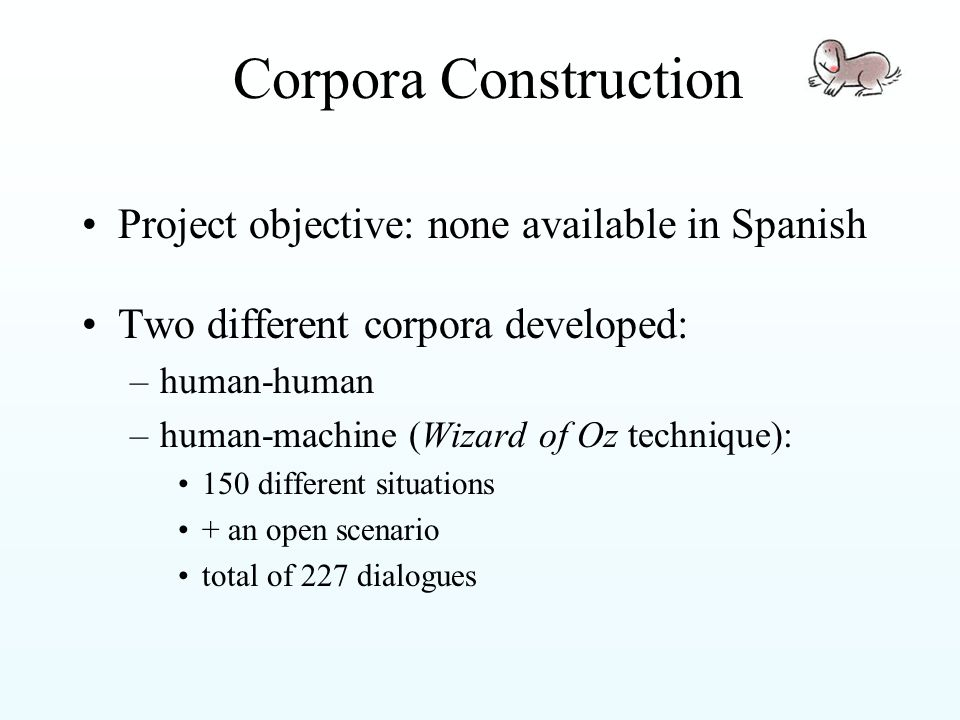 Corpora Construction Project objective: none available in Spanish Two different corpora developed: –human-human –human-machine (Wizard of Oz technique): 150 different situations + an open scenario total of 227 dialogues