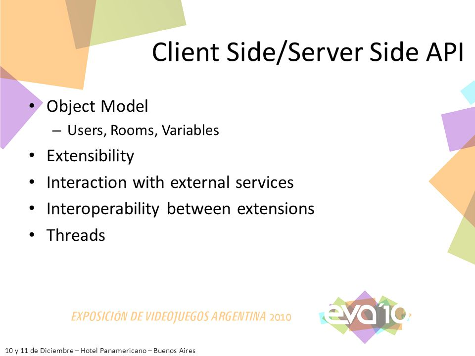 10 y 11 de Diciembre – Hotel Panamericano – Buenos Aires Client Side/Server Side API Object Model – Users, Rooms, Variables Extensibility Interaction with external services Interoperability between extensions Threads