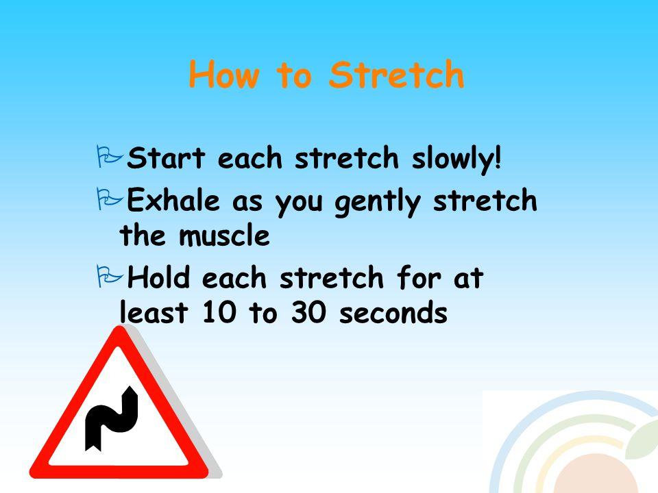 How to Stretch  Start each stretch slowly.