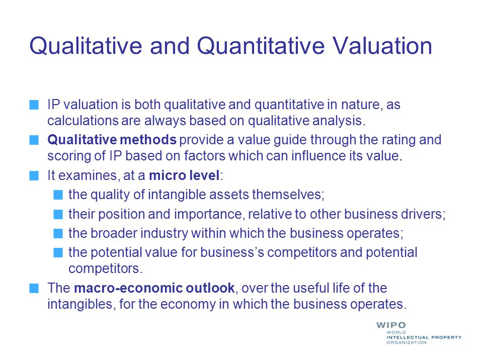 Qualitative and Quantitative Valuation IP valuation is both qualitative and quantitative in nature, as calculations are always based on qualitative an