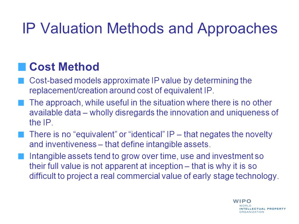 IP Valuation Methods and Approaches Cost Method Cost-based models approximate IP value by determining the replacement/creation around cost of equivale