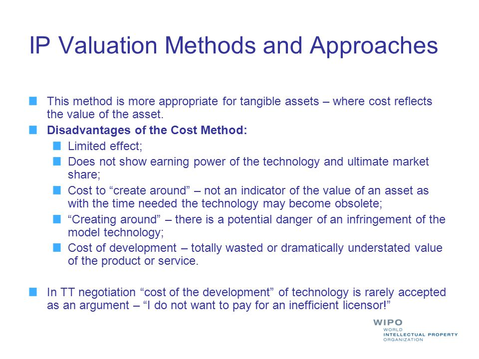 IP Valuation Methods and Approaches This method is more appropriate for tangible assets – where cost reflects the value of the asset. Disadvantages of