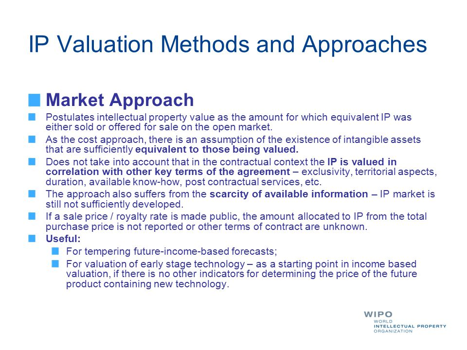 IP Valuation Methods and Approaches Market Approach Postulates intellectual property value as the amount for which equivalent IP was either sold or of