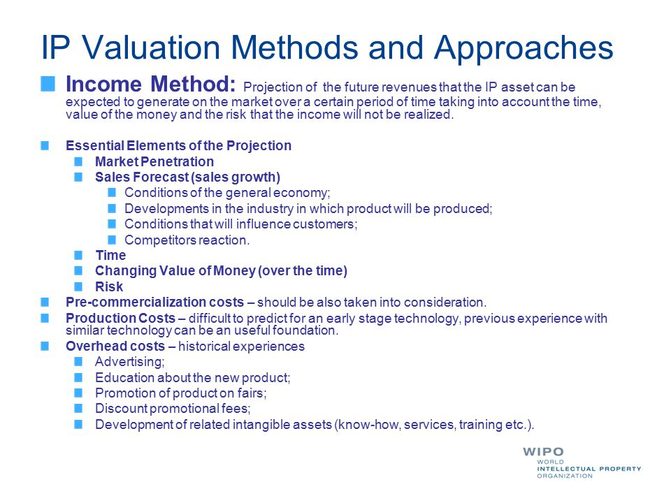 IP Valuation Methods and Approaches Income Method: Projection of the future revenues that the IP asset can be expected to generate on the market over