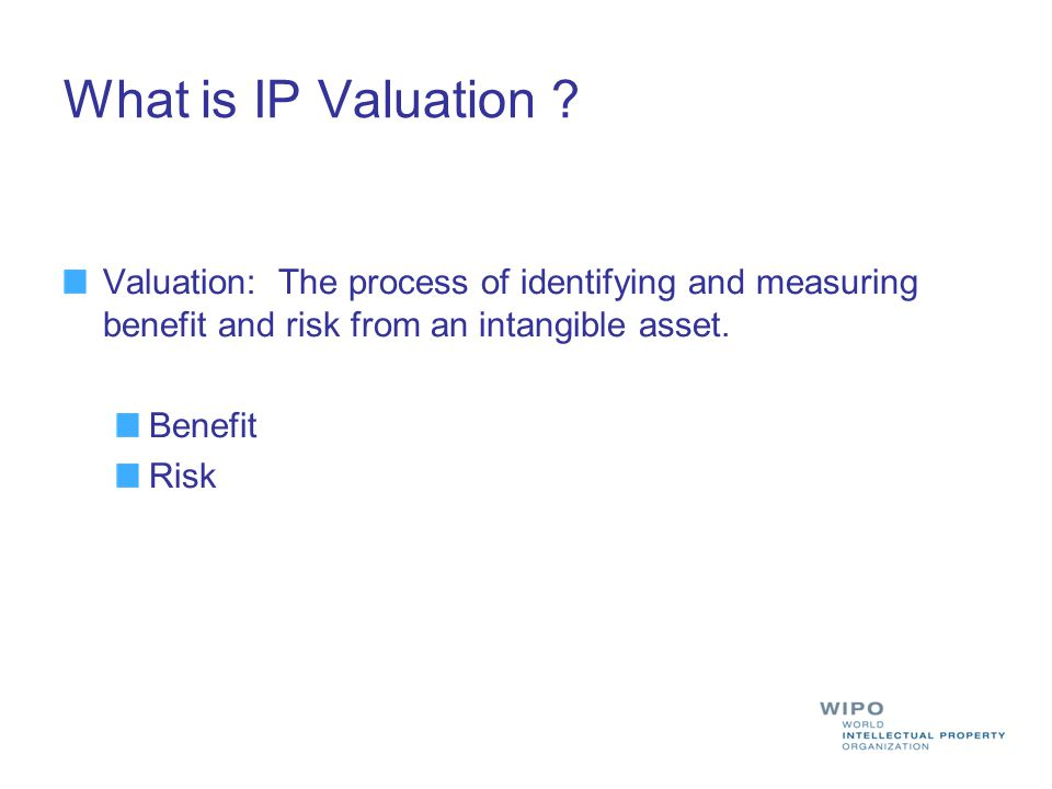 What is IP Valuation ? Valuation: The process of identifying and measuring benefit and risk from an intangible asset. Benefit Risk