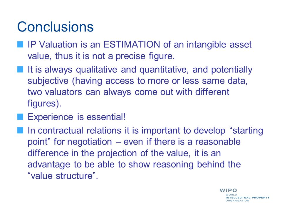 Conclusions IP Valuation is an ESTIMATION of an intangible asset value, thus it is not a precise figure. It is always qualitative and quantitative, an