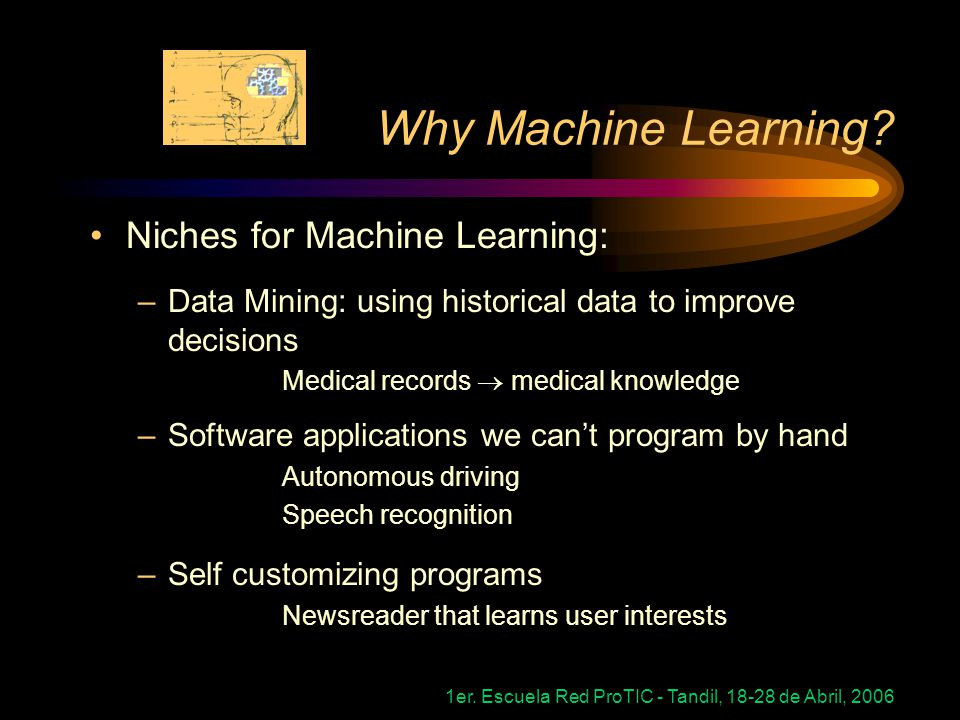 1er.Escuela Red ProTIC - Tandil, 18-28 de Abril, 2006 Why Machine Learning.