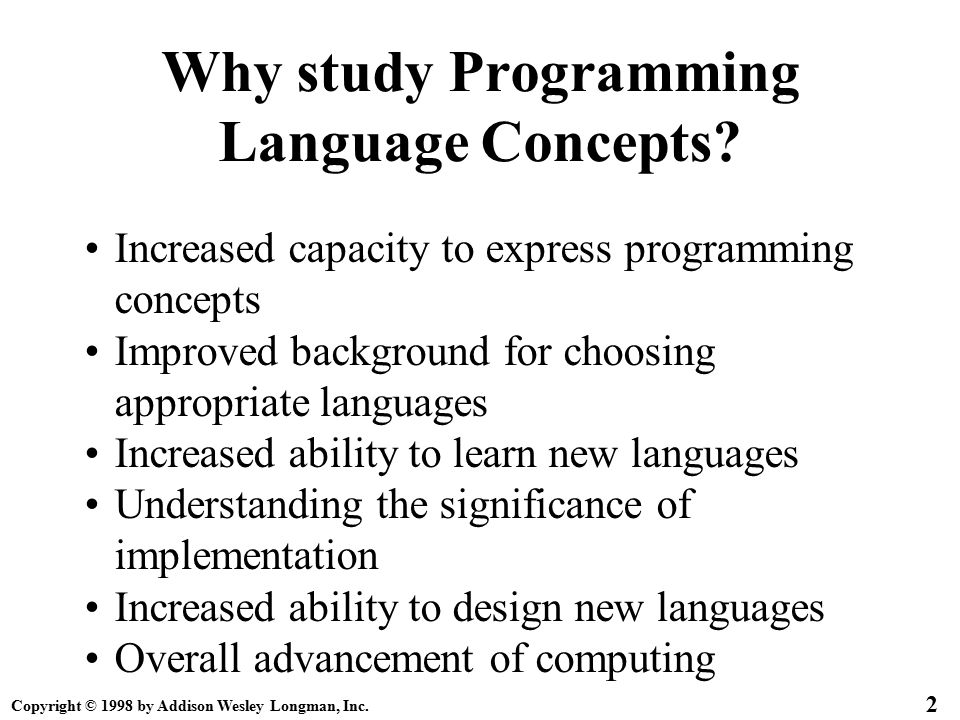 Copyright © 1998 by Addison Wesley Longman, Inc. 2 Why study Programming Language Concepts? Increased capacity to express programming concepts Improve