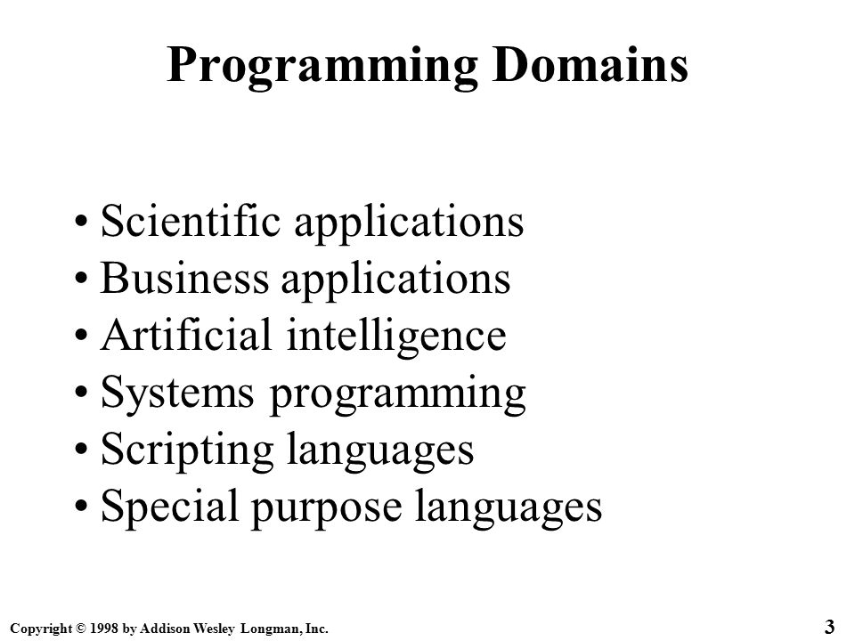 Copyright © 1998 by Addison Wesley Longman, Inc. 3 Programming Domains Scientific applications Business applications Artificial intelligence Systems p