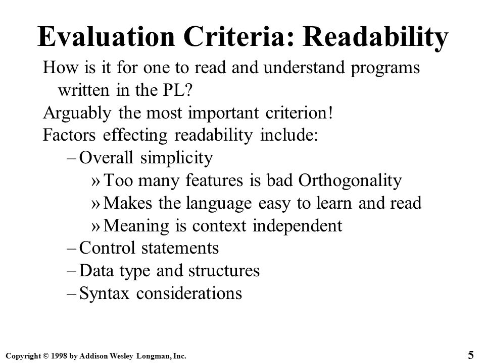 Copyright © 1998 by Addison Wesley Longman, Inc. 5 Evaluation Criteria: Readability How is it for one to read and understand programs written in the P