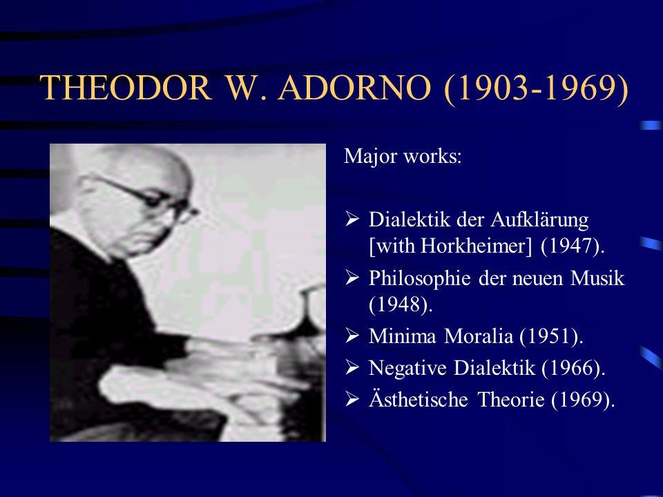 THEODOR W. ADORNO (1903-1969) Major works:  Dialektik der Aufklärung [with Horkheimer] (1947).  Philosophie der neuen Musik (1948).  Minima Moralia