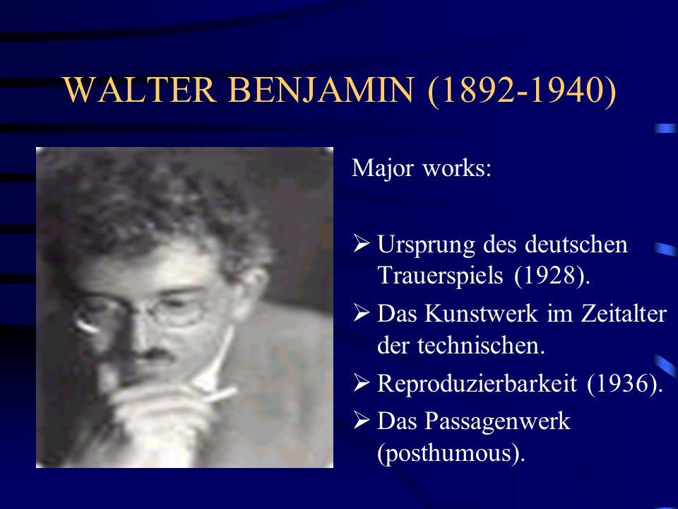 WALTER BENJAMIN (1892-1940) Major works:  Ursprung des deutschen Trauerspiels (1928).  Das Kunstwerk im Zeitalter der technischen.  Reproduzierbark
