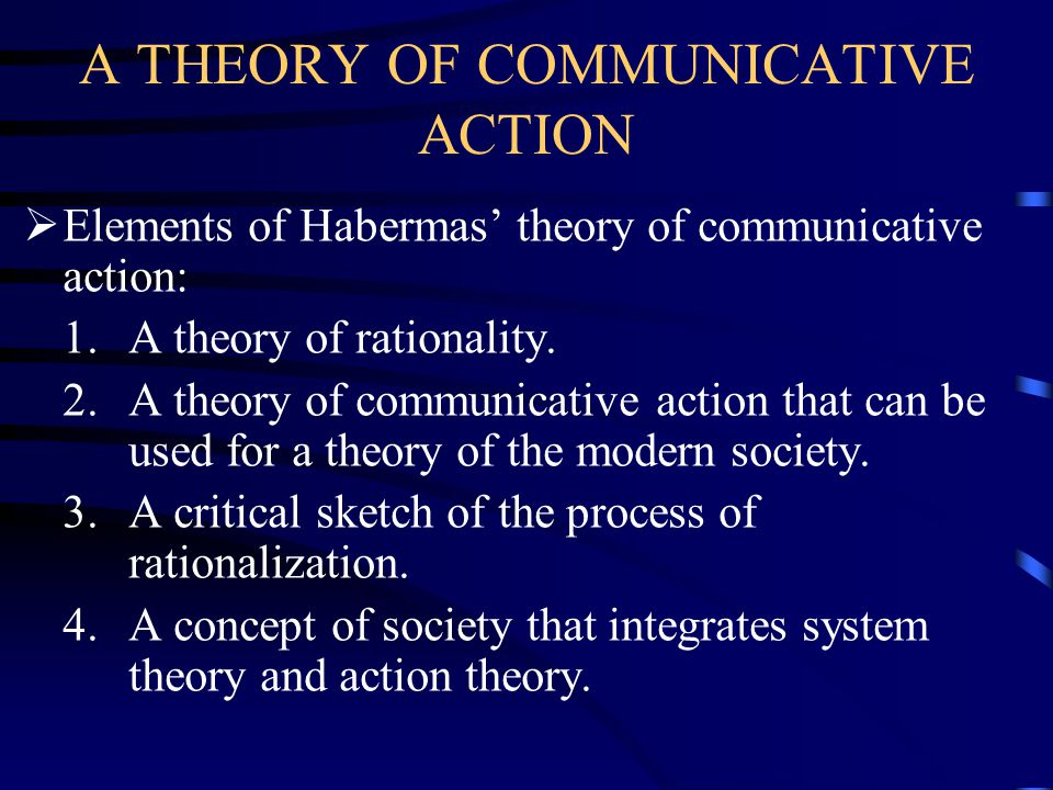 A THEORY OF COMMUNICATIVE ACTION  Elements of Habermas' theory of communicative action: 1.