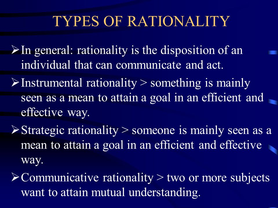 TYPES OF RATIONALITY  In general: rationality is the disposition of an individual that can communicate and act.