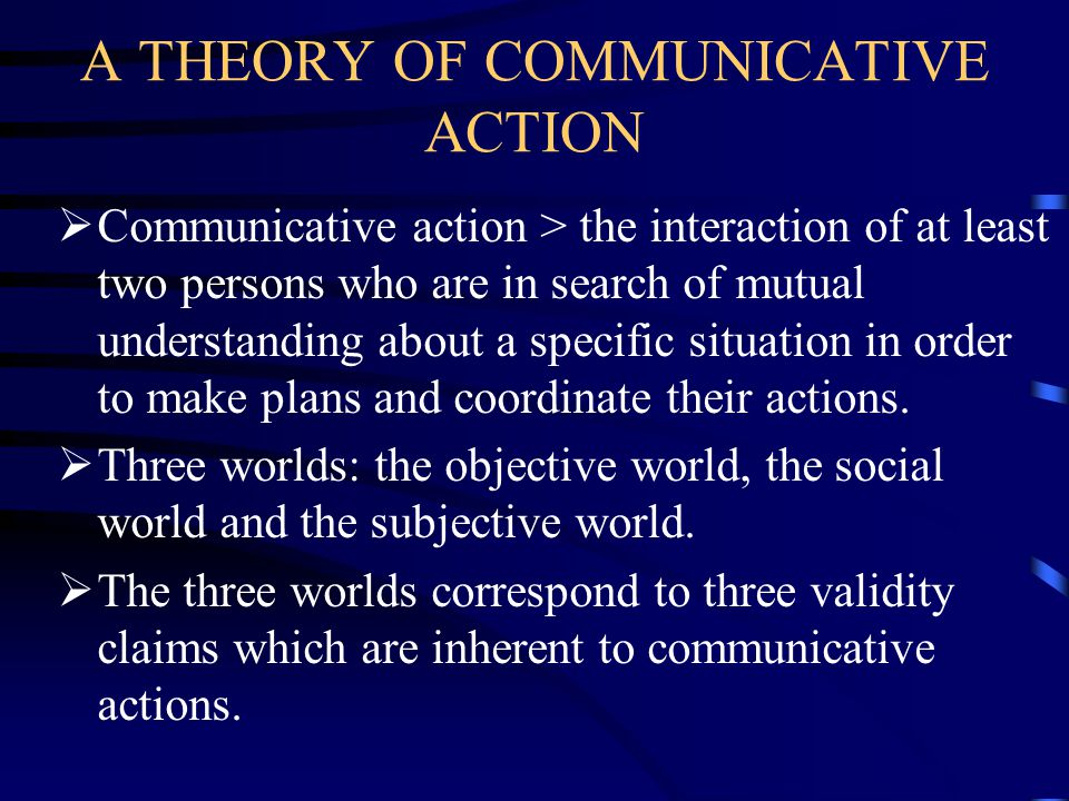 A THEORY OF COMMUNICATIVE ACTION  Communicative action > the interaction of at least two persons who are in search of mutual understanding about a specific situation in order to make plans and coordinate their actions.