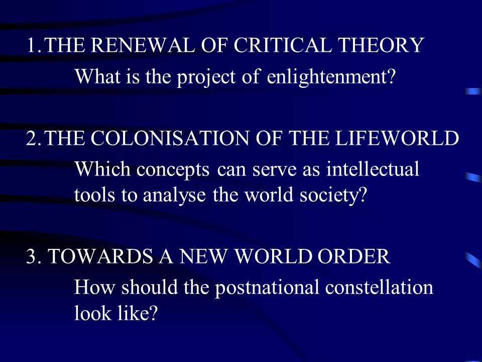 1.THE RENEWAL OF CRITICAL THEORY What is the project of enlightenment.