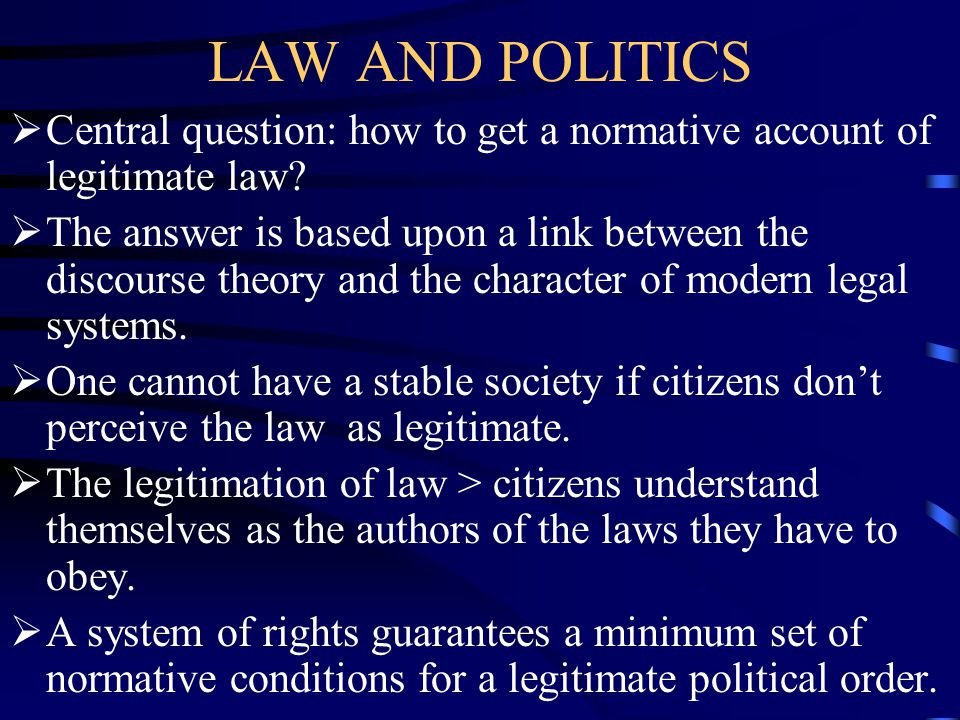 LAW AND POLITICS  Central question: how to get a normative account of legitimate law.