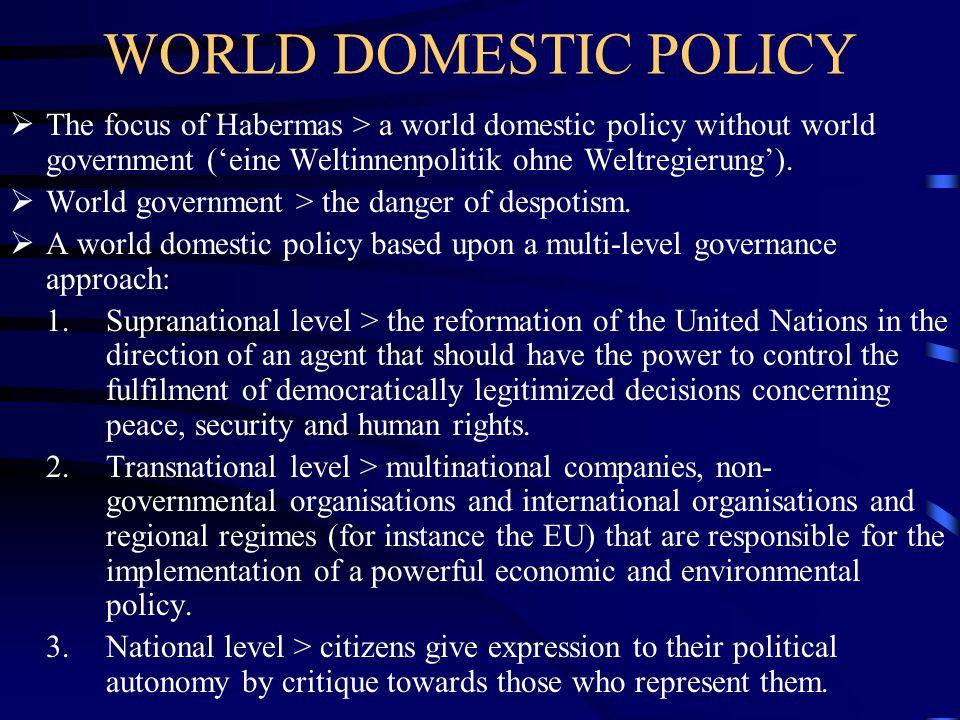 WORLD DOMESTIC POLICY  The focus of Habermas > a world domestic policy without world government ('eine Weltinnenpolitik ohne Weltregierung').  World