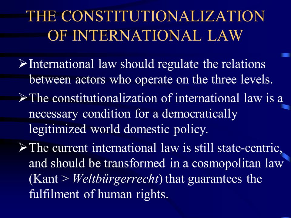 THE CONSTITUTIONALIZATION OF INTERNATIONAL LAW  International law should regulate the relations between actors who operate on the three levels.