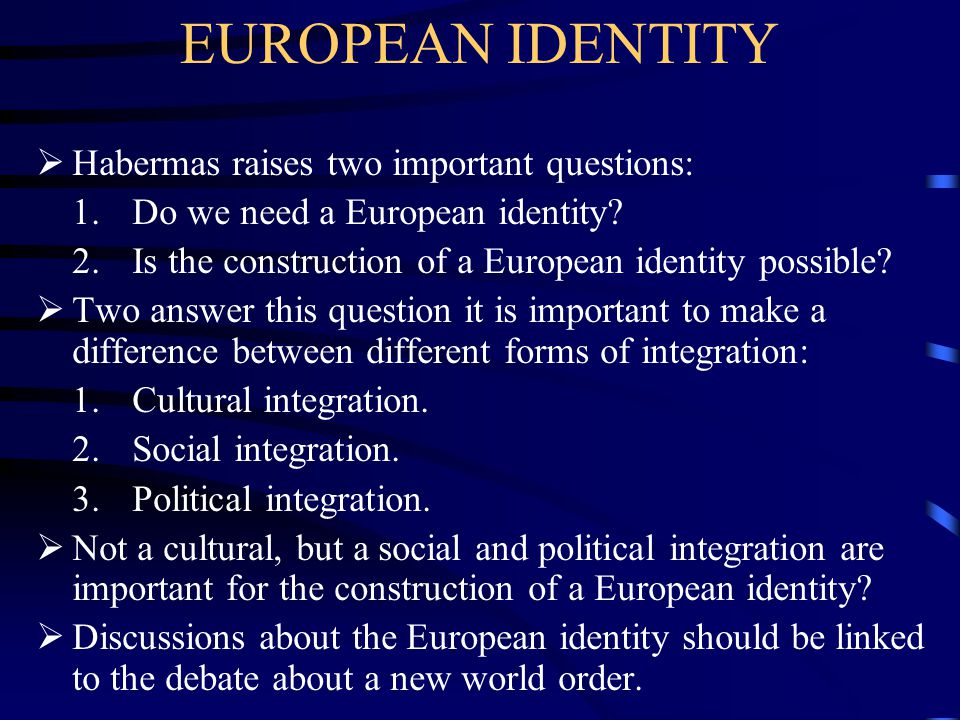 EUROPEAN IDENTITY  Habermas raises two important questions: 1. Do we need a European identity? 2. Is the construction of a European identity possible