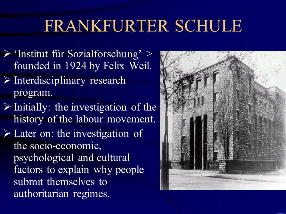FRANKFURTER SCHULE  'Institut für Sozialforschung' > founded in 1924 by Felix Weil.  Interdisciplinary research program.  Initially: the investigat