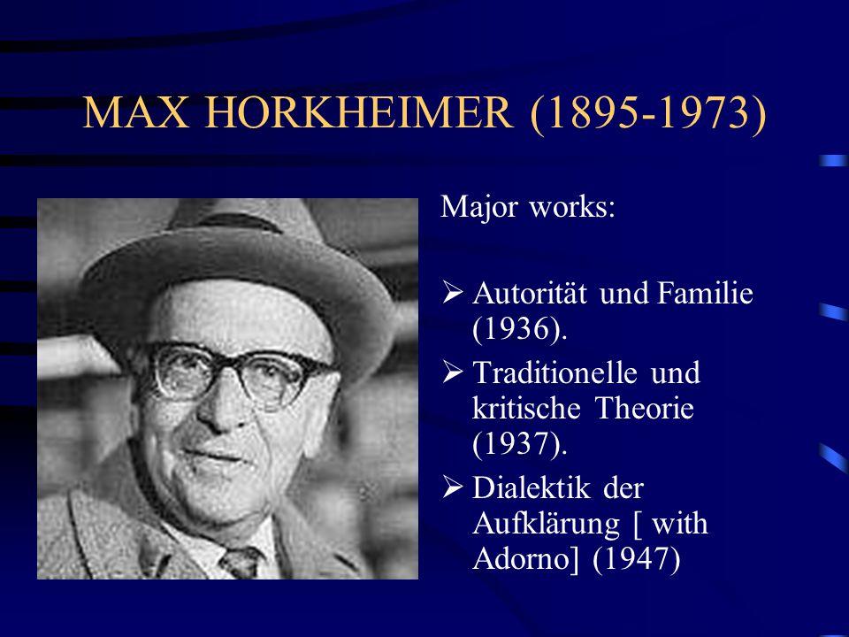 MAX HORKHEIMER (1895-1973) Major works:  Autorität und Familie (1936).  Traditionelle und kritische Theorie (1937).  Dialektik der Aufklärung [ wit