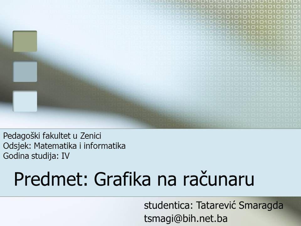 Predmet: Grafika na računaru studentica: Tatarević Smaragda tsmagi@bih.net.ba Pedagoški fakultet u Zenici Odsjek: Matematika i informatika Godina studija: IV