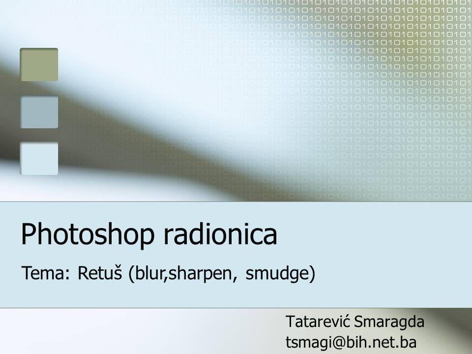 Photoshop radionica Tatarević Smaragda tsmagi@bih.net.ba Tema: Retuš (blur,sharpen, smudge)