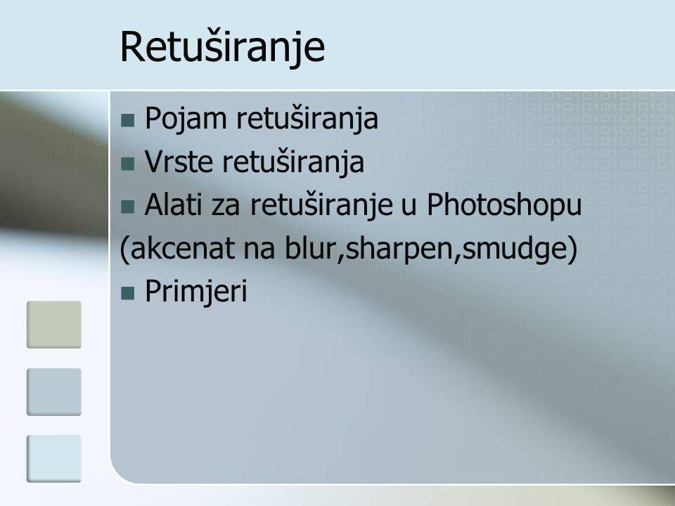 Pojam retuširanja Vrste retuširanja Alati za retuširanje u Photoshopu (akcenat na blur,sharpen,smudge) Primjeri Retuširanje