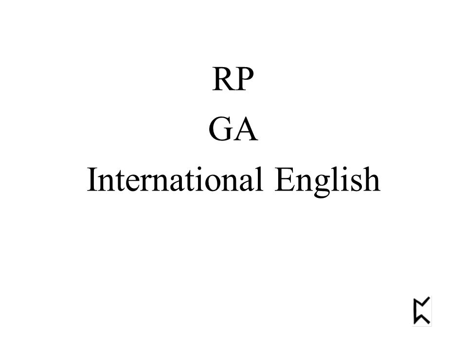 RP most accents in England and Wales Australia New Zealand South Africa American type British type GA most American and Canadian accents Scotland Ireland Some accents in SW England