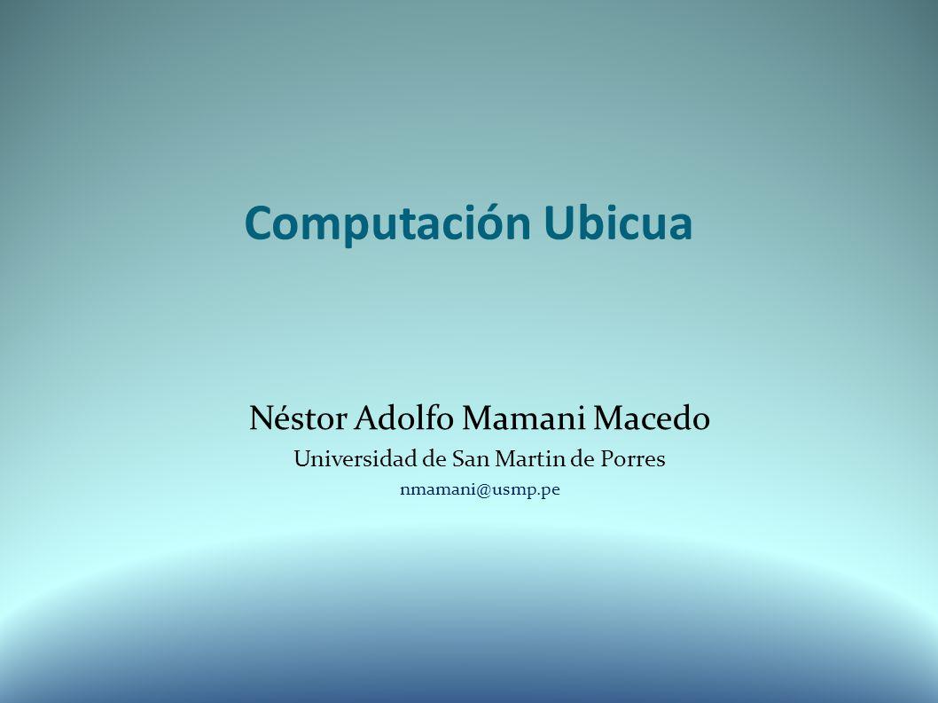 Computación Ubicua Néstor Adolfo Mamani Macedo Universidad de San Martin de Porres nmamani@usmp.pe