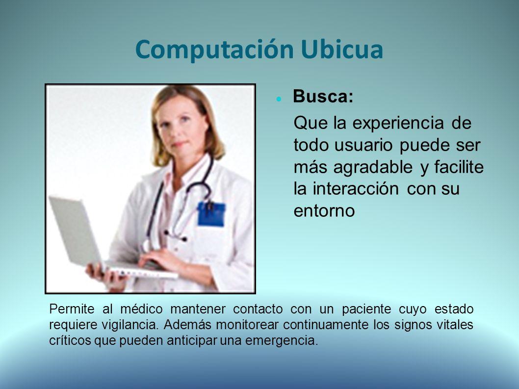Busca: Que la experiencia de todo usuario puede ser más agradable y facilite la interacción con su entorno Computación Ubicua Permite al médico mantener contacto con un paciente cuyo estado requiere vigilancia.