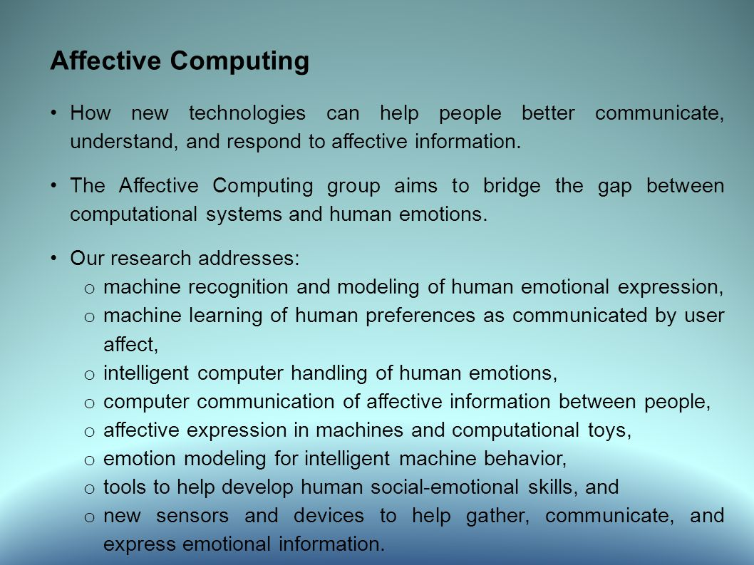 Affective Computing How new technologies can help people better communicate, understand, and respond to affective information.